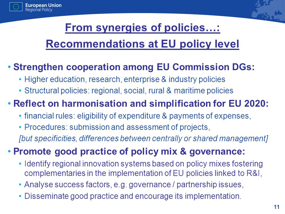 11 From synergies of policies…: Recommendations at EU policy level Strengthen cooperation among EU Commission DGs: Higher education, research, enterprise & industry policies Structural policies: regional, social, rural & maritime policies Reflect on harmonisation and simplification for EU 2020: financial rules: eligibility of expenditure & payments of expenses, Procedures: submission and assessment of projects, [but specificities, differences between centrally or shared management] Promote good practice of policy mix & governance: Identify regional innovation systems based on policy mixes fostering complementaries in the implementation of EU policies linked to R&I, Analyse success factors, e.g.
