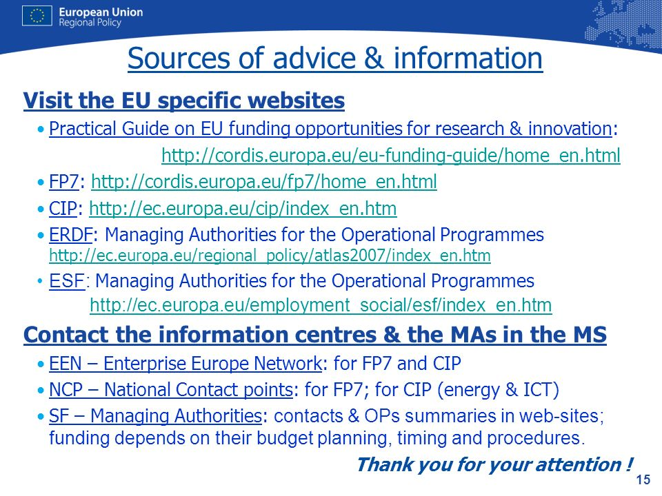 15 Sources of advice & information Visit the EU specific websites Practical Guide on EU funding opportunities for research & innovation: http://cordis.europa.eu/eu-funding-guide/home_en.html FP7: http://cordis.europa.eu/fp7/home_en.htmlhttp://cordis.europa.eu/fp7/home_en.html CIP: http://ec.europa.eu/cip/index_en.htmhttp://ec.europa.eu/cip/index_en.htm ERDF: Managing Authorities for the Operational Programmes http://ec.europa.eu/regional_policy/atlas2007/index_en.htm http://ec.europa.eu/regional_policy/atlas2007/index_en.htm ESF: Managing Authorities for the Operational Programmes http://ec.europa.eu/employment_social/esf/index_en.htm Contact the information centres & the MAs in the MS EEN – Enterprise Europe Network: for FP7 and CIP NCP – National Contact points: for FP7; for CIP (energy & ICT) SF – Managing Authorities: contacts & OPs summaries in web-sites; funding depends on their budget planning, timing and procedures.