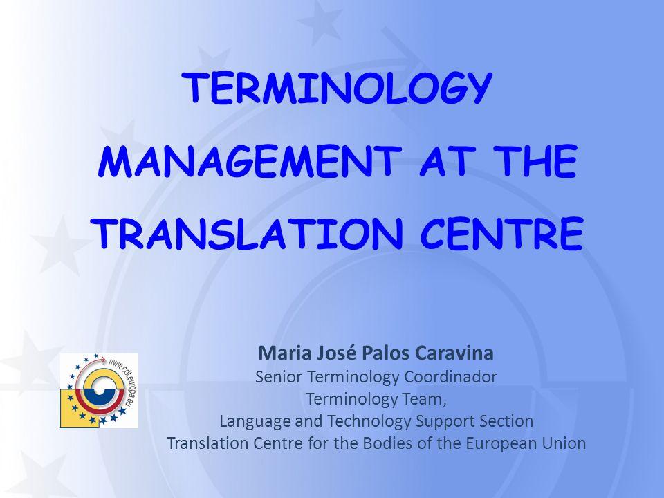 TERMINOLOGY MANAGEMENT AT THE TRANSLATION CENTRE Maria José Palos Caravina Senior Terminology Coordinador Terminology Team, Language and Technology Su