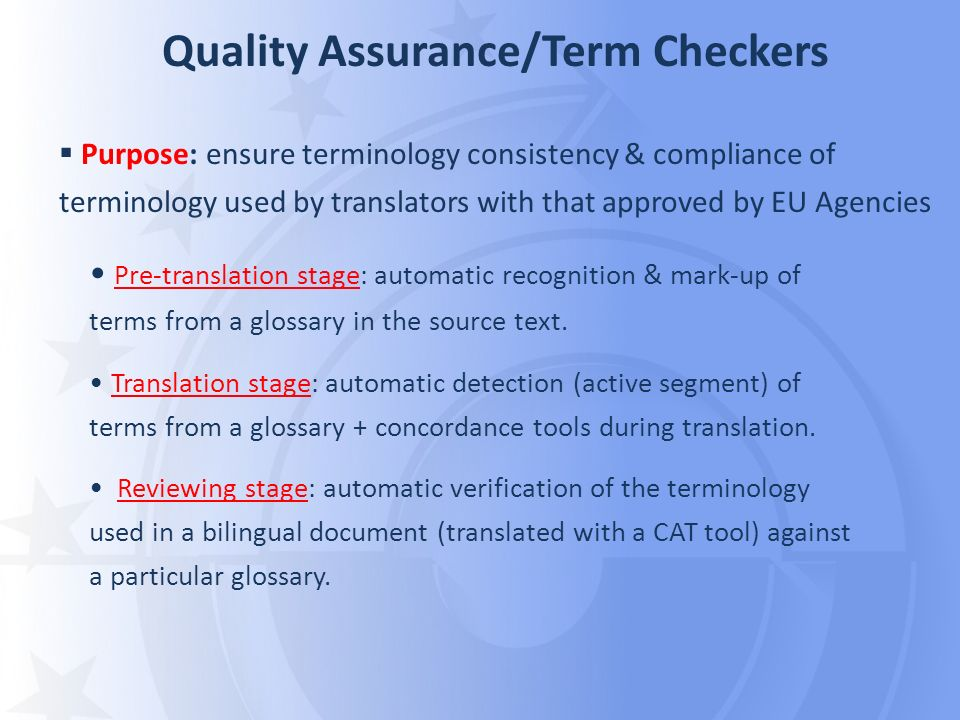 Quality Assurance/Term Checkers Purpose: ensure terminology consistency & compliance of terminology used by translators with that approved by EU Agenc