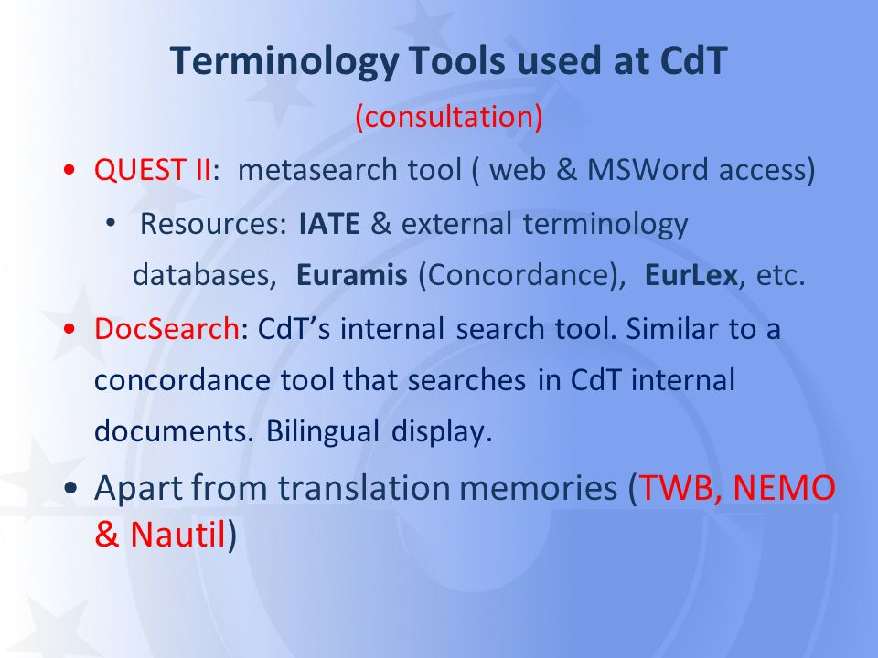 Terminology Tools used at CdT (consultation) QUEST II: metasearch tool ( web & MSWord access) Resources: IATE & external terminology databases, Euramis (Concordance), EurLex, etc.