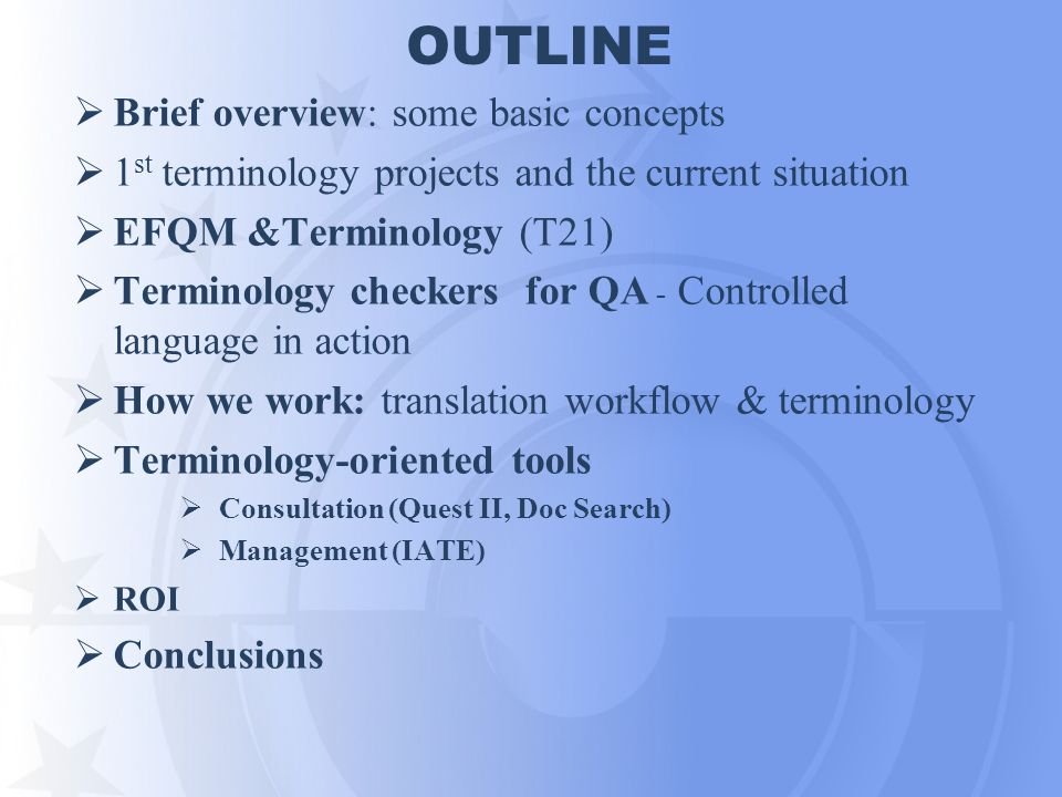 OUTLINE Brief overview: some basic concepts 1 st terminology projects and the current situation EFQM &Terminology (T21) Terminology checkers for QA -
