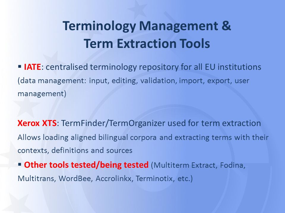 Terminology Management & Term Extraction Tools IATE: centralised terminology repository for all EU institutions (data management: input, editing, validation, import, export, user management) Xerox XTS: TermFinder/TermOrganizer used for term extraction Allows loading aligned bilingual corpora and extracting terms with their contexts, definitions and sources Other tools tested/being tested (Multiterm Extract, Fodina, Multitrans, WordBee, Accrolinkx, Terminotix, etc.)