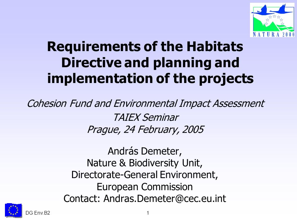 DG Env.B21 Requirements of the Habitats Directive and planning and implementation of the projects Cohesion Fund and Environmental Impact Assessment TAIEX Seminar Prague, 24 February, 2005 András Demeter, Nature & Biodiversity Unit, Directorate-General Environment, European Commission Contact: Andras.Demeter@cec.eu.int