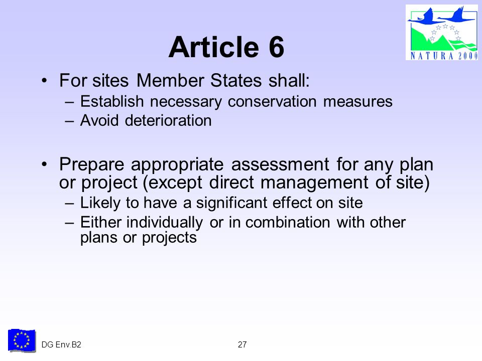 DG Env.B227 Article 6 For sites Member States shall: –Establish necessary conservation measures –Avoid deterioration Prepare appropriate assessment for any plan or project (except direct management of site) –Likely to have a significant effect on site –Either individually or in combination with other plans or projects
