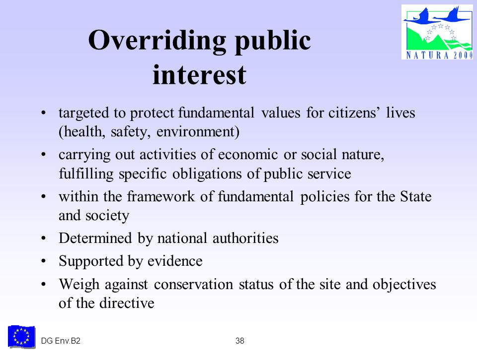 DG Env.B238 Overriding public interest targeted to protect fundamental values for citizens lives (health, safety, environment) carrying out activities of economic or social nature, fulfilling specific obligations of public service within the framework of fundamental policies for the State and society Determined by national authorities Supported by evidence Weigh against conservation status of the site and objectives of the directive