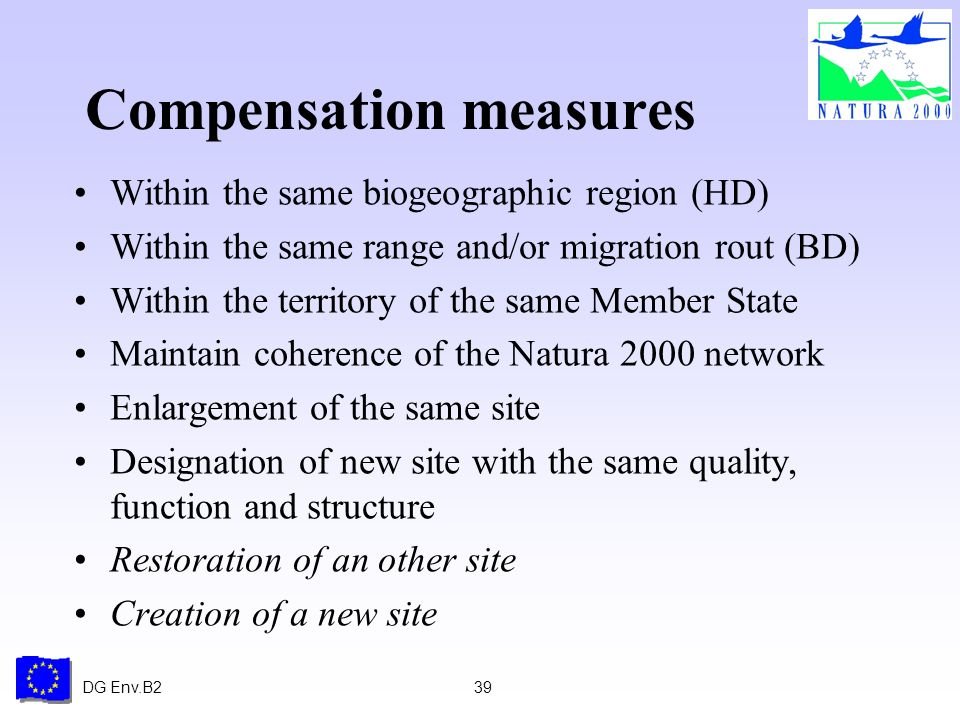 DG Env.B239 Compensation measures Within the same biogeographic region (HD) Within the same range and/or migration rout (BD) Within the territory of the same Member State Maintain coherence of the Natura 2000 network Enlargement of the same site Designation of new site with the same quality, function and structure Restoration of an other site Creation of a new site