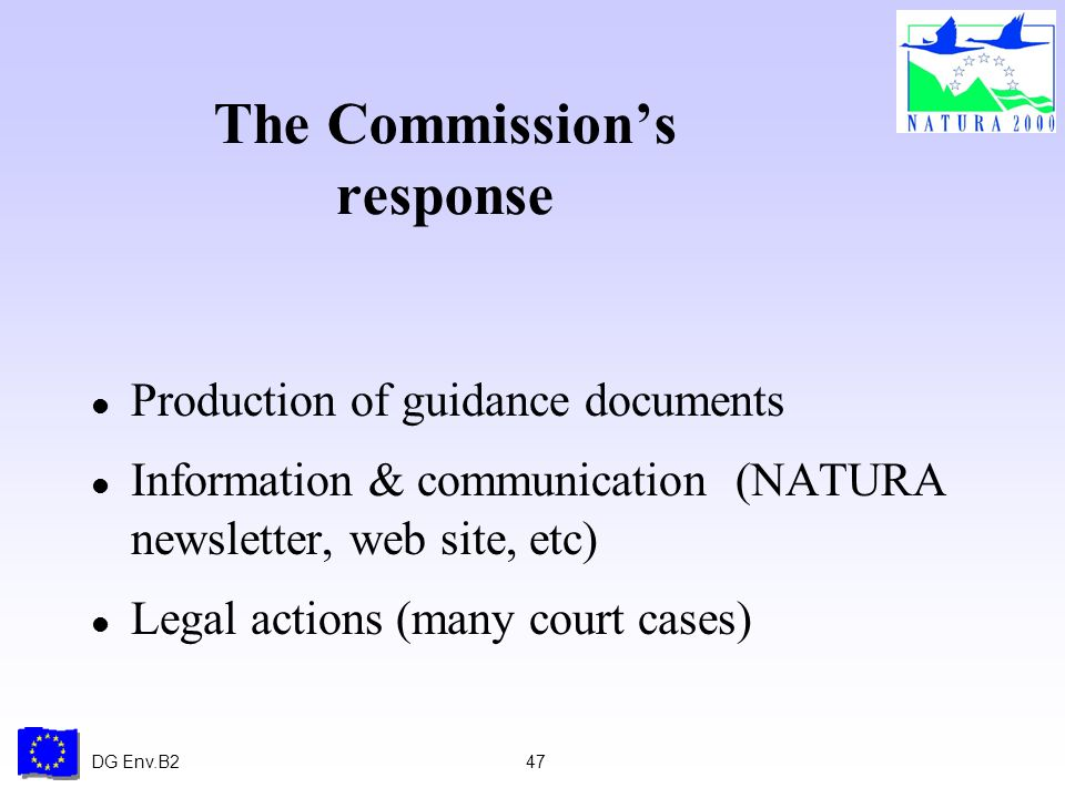 DG Env.B247 The Commissions response l Production of guidance documents l Information & communication (NATURA newsletter, web site, etc) l Legal actions (many court cases)