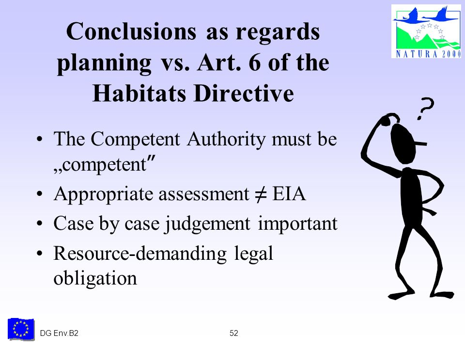 DG Env.B252 Conclusions as regards planning vs. Art. 6 of the Habitats Directive The Competent Authority must be competent Appropriate assessment EIA