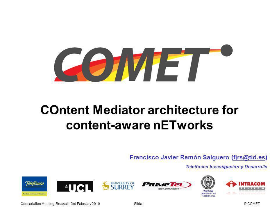Concertation Meeting, Brussels, 3rd February 2010Slide 2© COMET COMET (COntent Mediator architecture for content-aware nETworks) FP7 project, Collaborative project (STREP) Theme: ICT-2009.1.5 Networked Media and 3D Internet Duration: 3 years Budget: 4,948,612 (EC contribution: 3,259,365 ) Partners: Industrial partners Web: http://www.comet-project.org/ The COMET project Introduction Academic partners