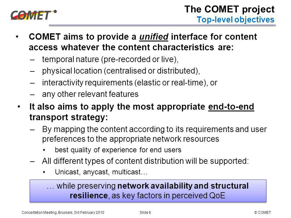 Concertation Meeting, Brussels, 3rd February 2010Slide 6© COMET COMET aims to provide a unified interface for content access whatever the content characteristics are: –temporal nature (pre-recorded or live), –physical location (centralised or distributed), –interactivity requirements (elastic or real-time), or –any other relevant features It also aims to apply the most appropriate end-to-end transport strategy: –By mapping the content according to its requirements and user preferences to the appropriate network resources best quality of experience for end users –All different types of content distribution will be supported: Unicast, anycast, multicast… The COMET project Top-level objectives … while preserving network availability and structural resilience, as key factors in perceived QoE