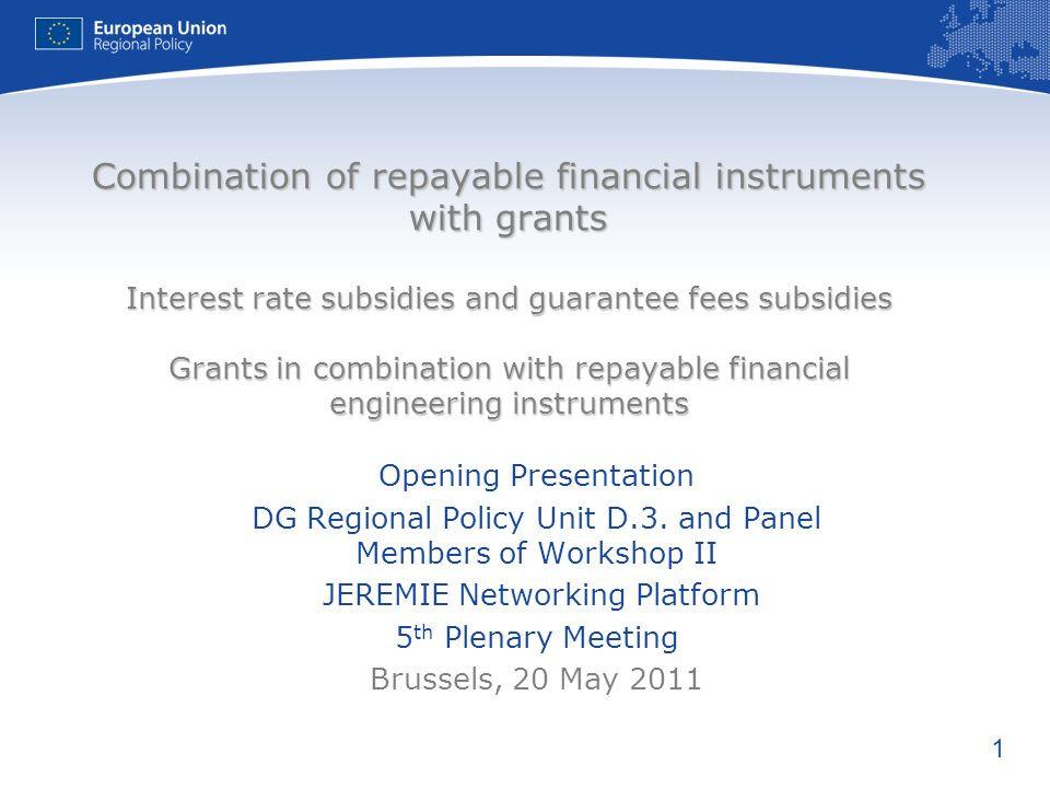 1 Combination of repayable financial instruments with grants Interest rate subsidies and guarantee fees subsidies Grants in combination with repayable financial engineering instruments Opening Presentation DG Regional Policy Unit D.3.