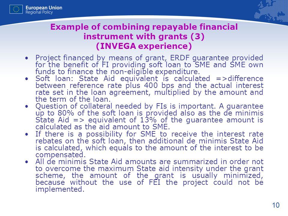 10 Example of combining repayable financial instrument with grants (3) (INVEGA experience) Project financed by means of grant, ERDF guarantee provided for the benefit of FI providing soft loan to SME and SME own funds to finance the non-eligible expenditure.