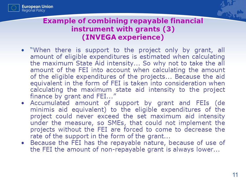 11 Example of combining repayable financial instrument with grants (3) (INVEGA experience) When there is support to the project only by grant, all amount of eligible expenditures is estimated when calculating the maximum State Aid intensity...