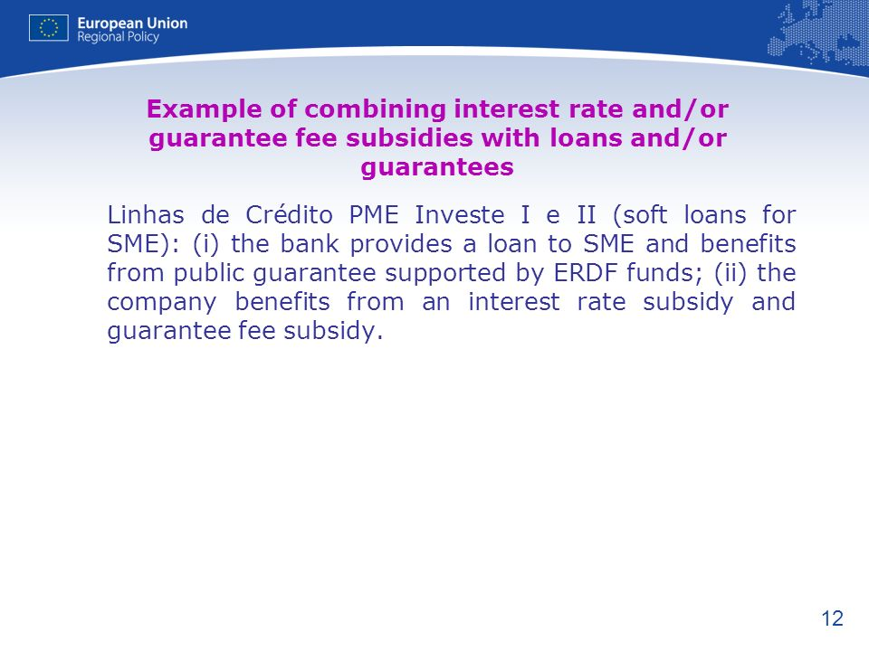 12 Example of combining interest rate and/or guarantee fee subsidies with loans and/or guarantees Linhas de Crédito PME Investe I e II (soft loans for SME): (i) the bank provides a loan to SME and benefits from public guarantee supported by ERDF funds; (ii) the company benefits from an interest rate subsidy and guarantee fee subsidy.