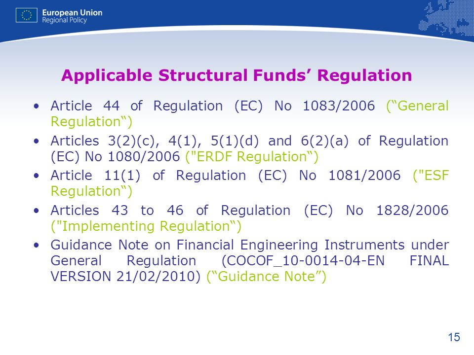 15 Applicable Structural Funds Regulation Article 44 of Regulation (EC) No 1083/2006 (General Regulation) Articles 3(2)(c), 4(1), 5(1)(d) and 6(2)(a) of Regulation (EC) No 1080/2006 ( ERDF Regulation) Article 11(1) of Regulation (EC) No 1081/2006 ( ESF Regulation) Articles 43 to 46 of Regulation (EC) No 1828/2006 ( Implementing Regulation) Guidance Note on Financial Engineering Instruments under General Regulation (COCOF_10-0014-04-EN FINAL VERSION 21/02/2010) (Guidance Note)