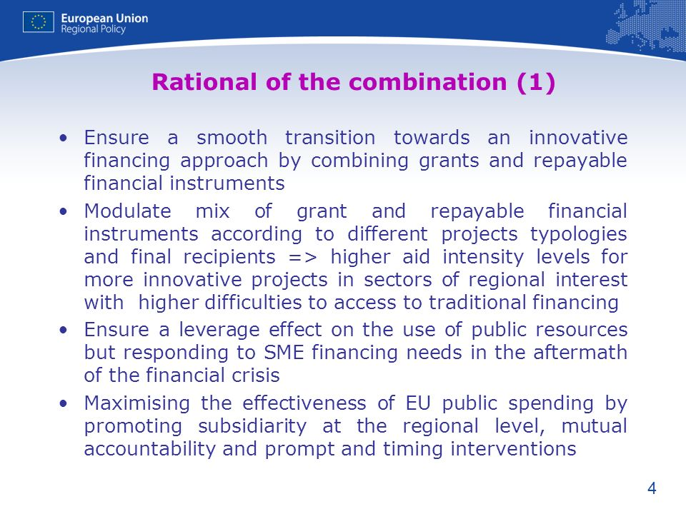 4 Rational of the combination (1) Ensure a smooth transition towards an innovative financing approach by combining grants and repayable financial instruments Modulate mix of grant and repayable financial instruments according to different projects typologies and final recipients => higher aid intensity levels for more innovative projects in sectors of regional interest with higher difficulties to access to traditional financing Ensure a leverage effect on the use of public resources but responding to SME financing needs in the aftermath of the financial crisis Maximising the effectiveness of EU public spending by promoting subsidiarity at the regional level, mutual accountability and prompt and timing interventions
