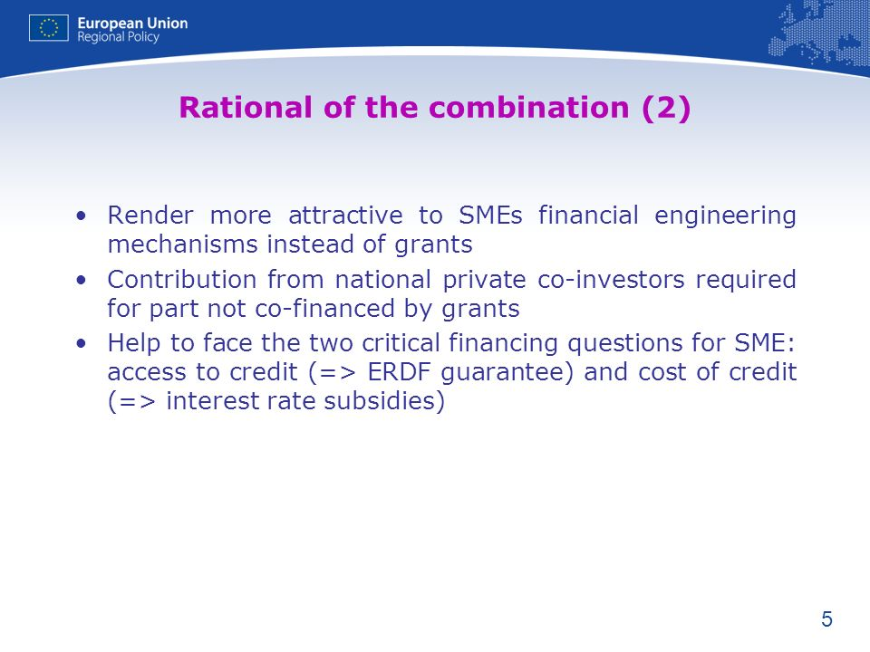 5 Rational of the combination (2) Render more attractive to SMEs financial engineering mechanisms instead of grants Contribution from national private co-investors required for part not co-financed by grants Help to face the two critical financing questions for SME: access to credit (=> ERDF guarantee) and cost of credit (=> interest rate subsidies)
