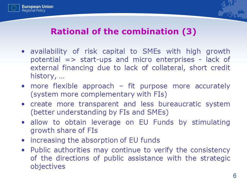 6 Rational of the combination (3) availability of risk capital to SMEs with high growth potential => start-ups and micro enterprises - lack of external financing due to lack of collateral, short credit history, … more flexible approach – fit purpose more accurately (system more complementary with FIs) create more transparent and less bureaucratic system (better understanding by FIs and SMEs) allow to obtain leverage on EU Funds by stimulating growth share of FIs increasing the absorption of EU funds Public authorities may continue to verify the consistency of the directions of public assistance with the strategic objectives