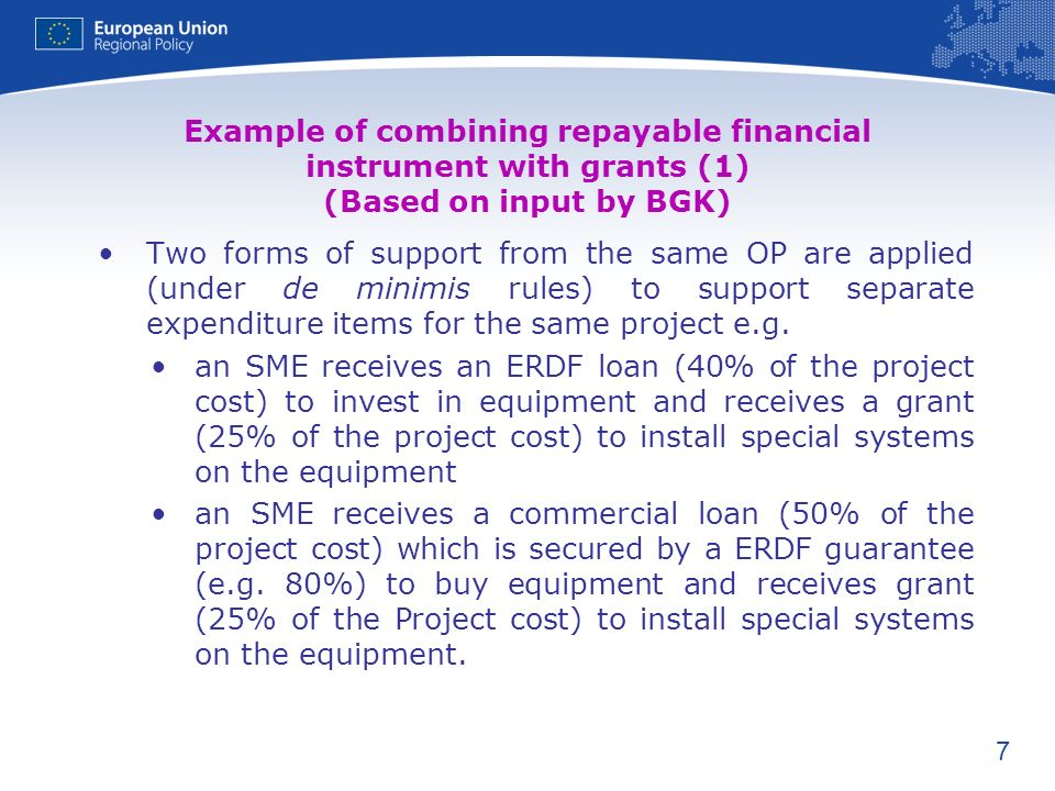 7 Example of combining repayable financial instrument with grants (1) (Based on input by BGK) Two forms of support from the same OP are applied (under de minimis rules) to support separate expenditure items for the same project e.g.