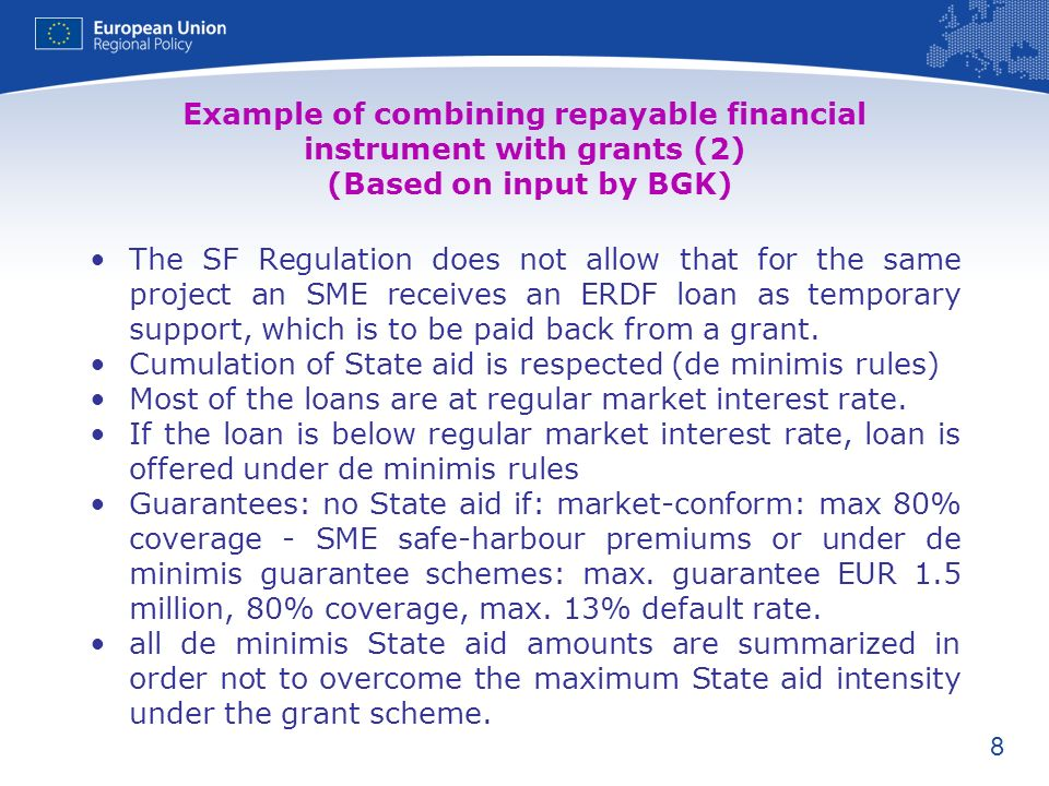 8 Example of combining repayable financial instrument with grants (2) (Based on input by BGK) The SF Regulation does not allow that for the same project an SME receives an ERDF loan as temporary support, which is to be paid back from a grant.