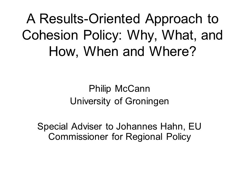 A Results-Oriented Approach to Cohesion Policy: Why, What, and How, When and Where? Philip McCann University of Groningen Special Adviser to Johannes