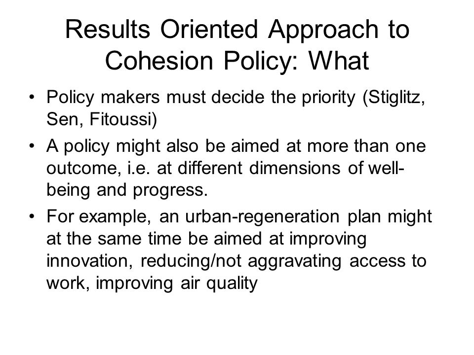 Results Oriented Approach to Cohesion Policy: What Policy makers must decide the priority (Stiglitz, Sen, Fitoussi) A policy might also be aimed at mo