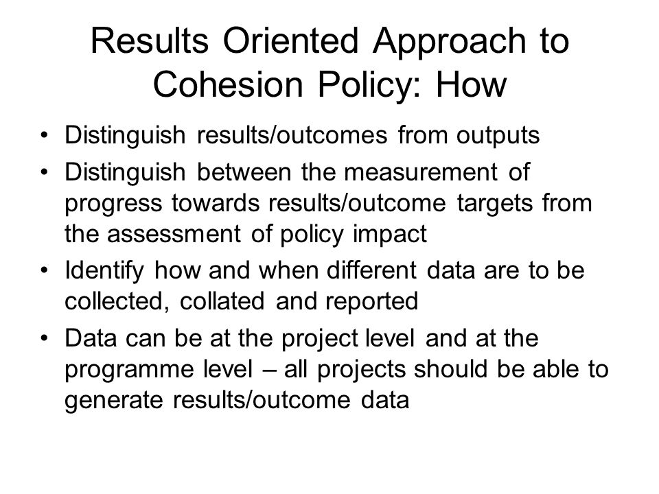Results Oriented Approach to Cohesion Policy: How Distinguish results/outcomes from outputs Distinguish between the measurement of progress towards re