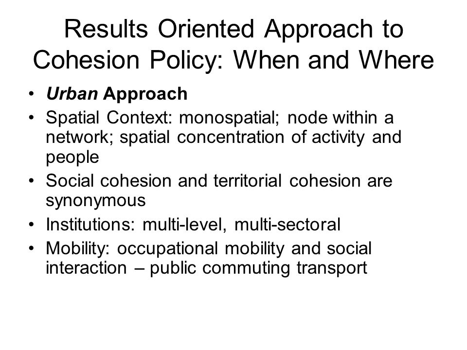 Results Oriented Approach to Cohesion Policy: When and Where Urban Approach Spatial Context: monospatial; node within a network; spatial concentration