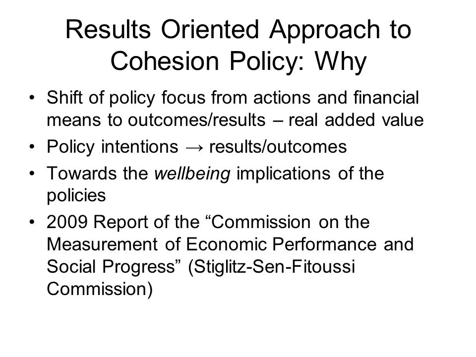 Results Oriented Approach to Cohesion Policy: Why Shift of policy focus from actions and financial means to outcomes/results – real added value Policy