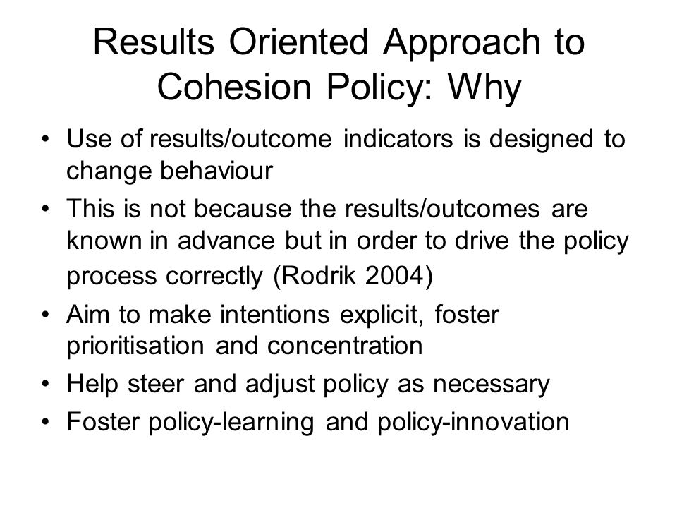 Results Oriented Approach to Cohesion Policy: Why Use of results/outcome indicators is designed to change behaviour This is not because the results/ou