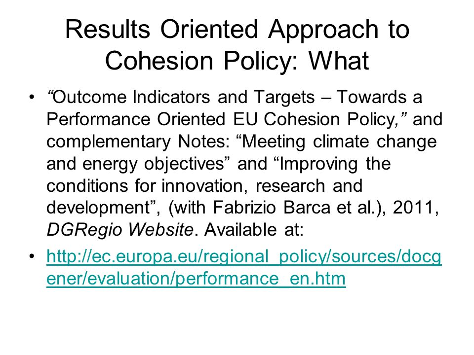 Results Oriented Approach to Cohesion Policy: What Outcome Indicators and Targets – Towards a Performance Oriented EU Cohesion Policy, and complementa