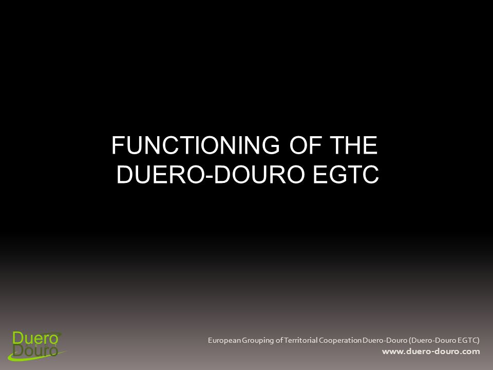 FUNCTIONING OF THE DUERO-DOURO EGTC European Grouping of Territorial Cooperation Duero-Douro (Duero-Douro EGTC) www.duero-douro.com