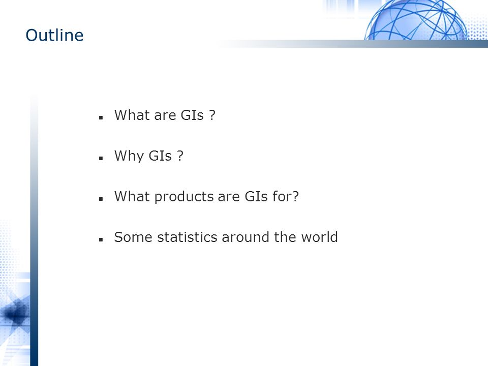 Outline What are GIs ? Why GIs ? What products are GIs for? Some statistics around the world