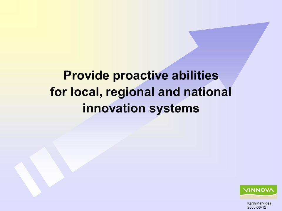 Provide proactive abilities for local, regional and national innovation systems Karin Markides 2006-06-12