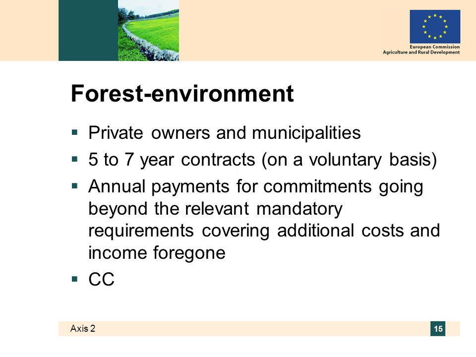 Axis 2 15 Forest-environment Private owners and municipalities 5 to 7 year contracts (on a voluntary basis) Annual payments for commitments going beyond the relevant mandatory requirements covering additional costs and income foregone CC