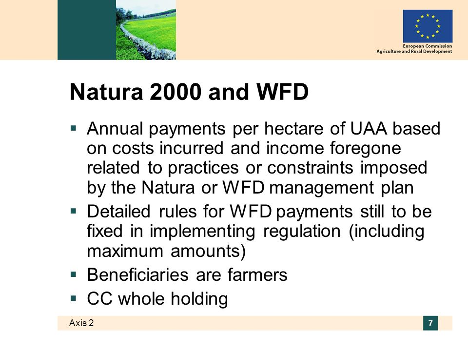 Axis 2 7 Natura 2000 and WFD Annual payments per hectare of UAA based on costs incurred and income foregone related to practices or constraints imposed by the Natura or WFD management plan Detailed rules for WFD payments still to be fixed in implementing regulation (including maximum amounts) Beneficiaries are farmers CC whole holding