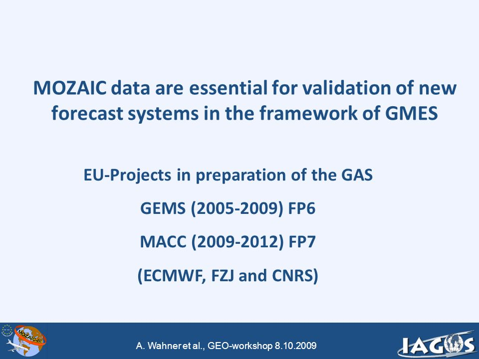 A. Wahner et al., GEO-workshop 8.10.2009 MOZAIC data are essential for validation of new forecast systems in the framework of GMES EU-Projects in prep