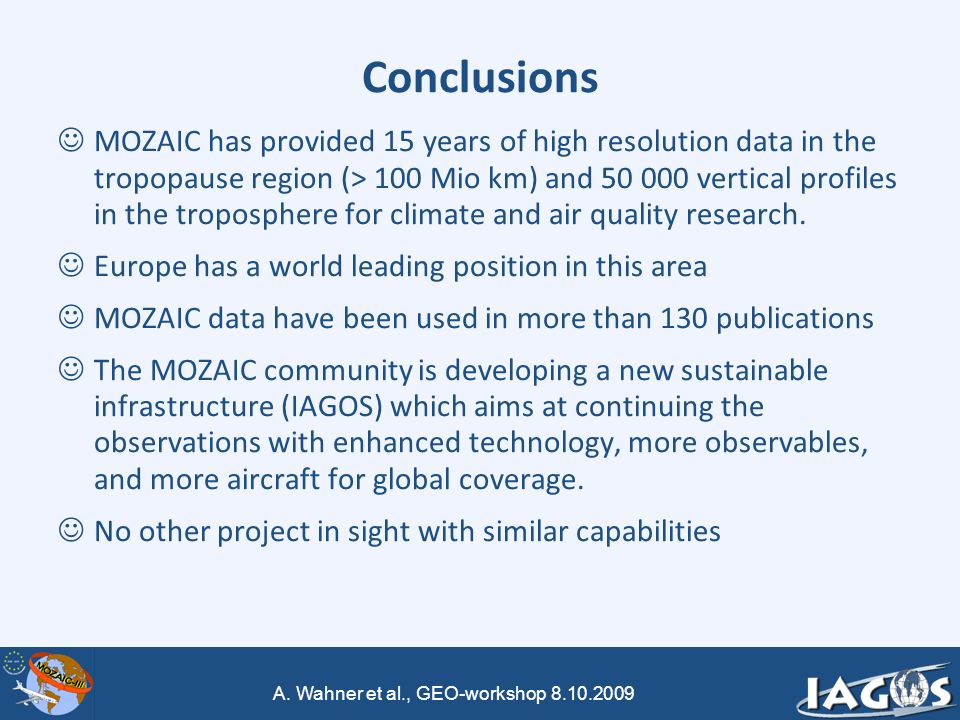 A. Wahner et al., GEO-workshop 8.10.2009 Conclusions MOZAIC has provided 15 years of high resolution data in the tropopause region (> 100 Mio km) and