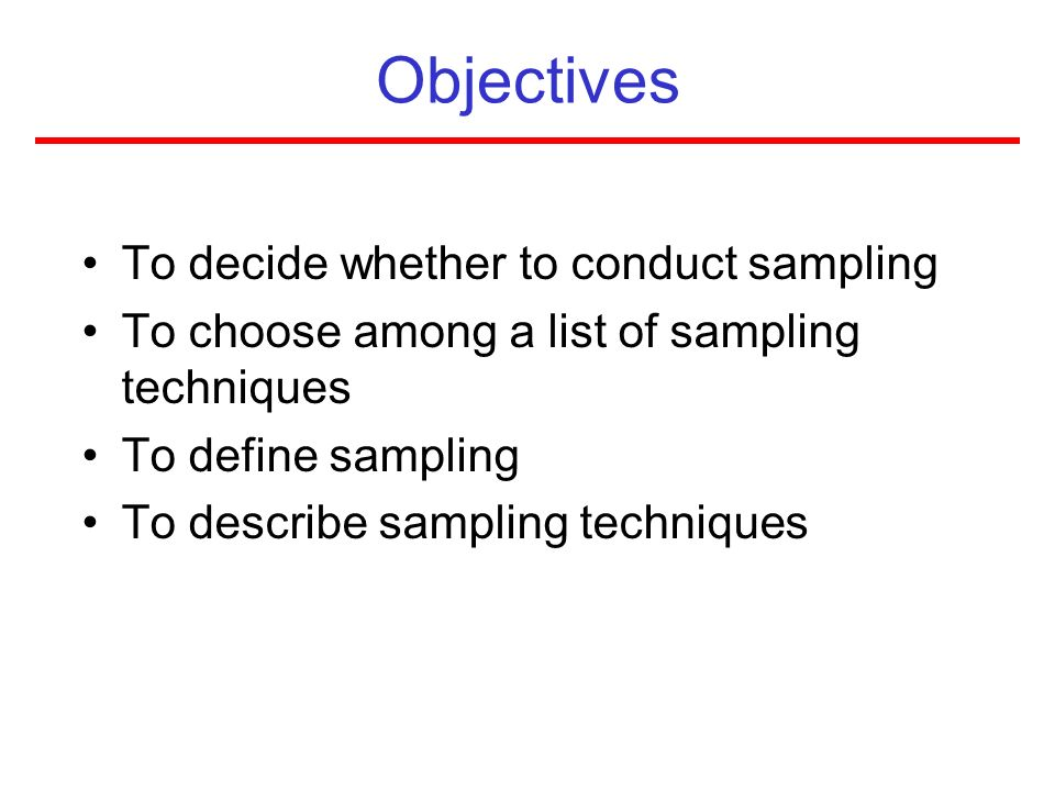 Objectives To decide whether to conduct sampling To choose among a list of sampling techniques To define sampling To describe sampling techniques