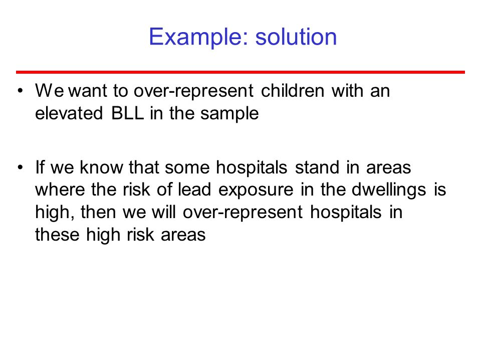Example: solution We want to over-represent children with an elevated BLL in the sample If we know that some hospitals stand in areas where the risk o