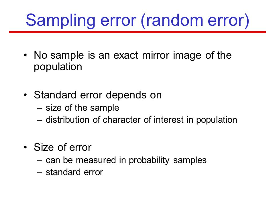 Sampling error (random error) No sample is an exact mirror image of the population Standard error depends on –size of the sample –distribution of char