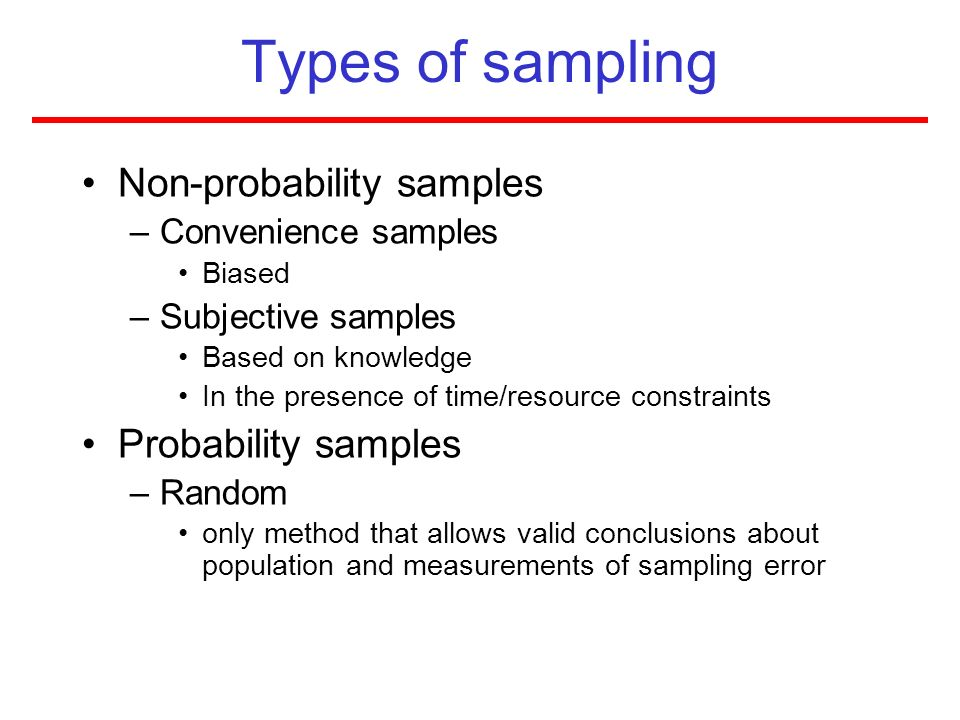 Types of sampling Non-probability samples –Convenience samples Biased –Subjective samples Based on knowledge In the presence of time/resource constrai