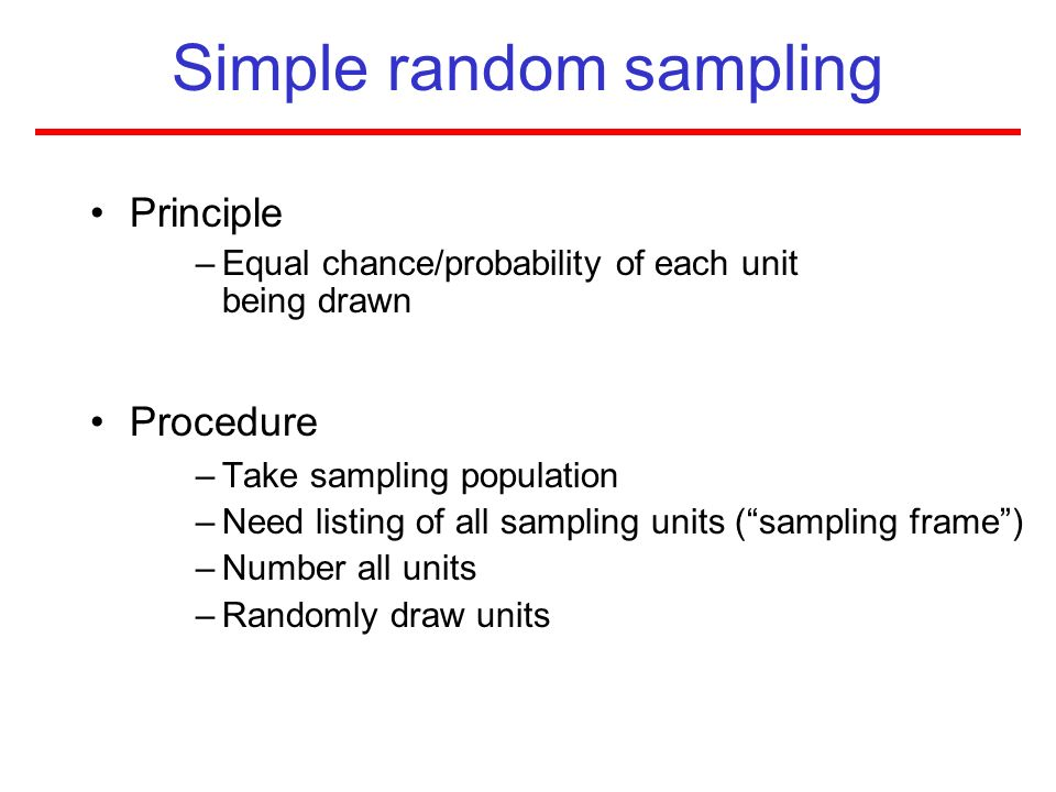Simple random sampling Principle –Equal chance/probability of each unit being drawn Procedure –Take sampling population –Need listing of all sampling