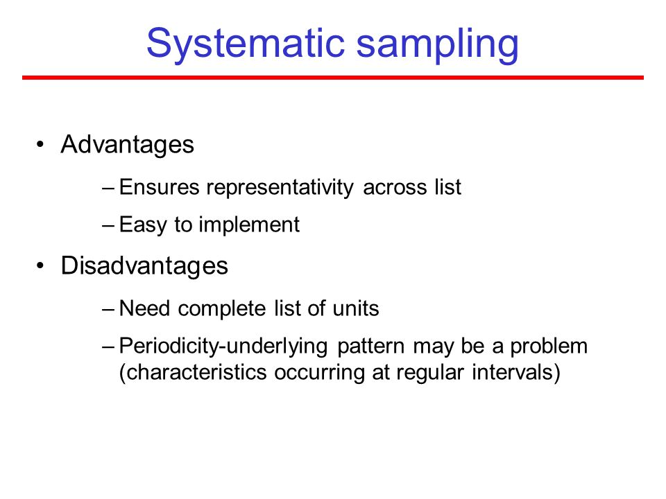 Systematic sampling Advantages –Ensures representativity across list –Easy to implement Disadvantages –Need complete list of units –Periodicity-underl