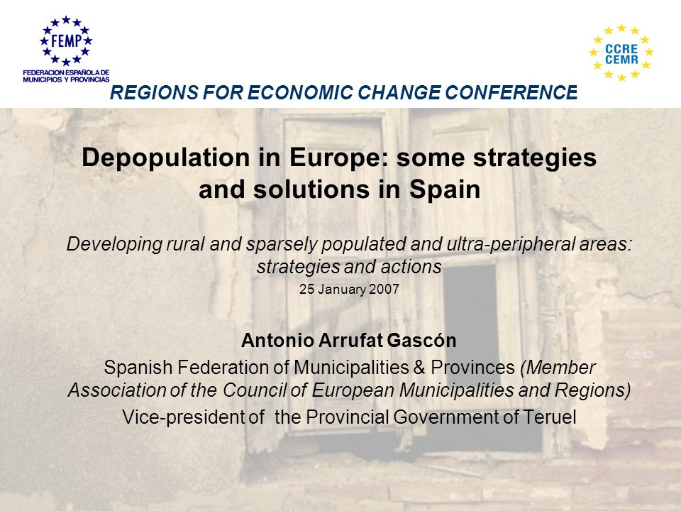 Depopulation in Europe: some strategies and solutions in Spain Developing rural and sparsely populated and ultra-peripheral areas: strategies and actions 25 January 2007 Antonio Arrufat Gascón Spanish Federation of Municipalities & Provinces (Member Association of the Council of European Municipalities and Regions) Vice-president of the Provincial Government of Teruel REGIONS FOR ECONOMIC CHANGE CONFERENCE