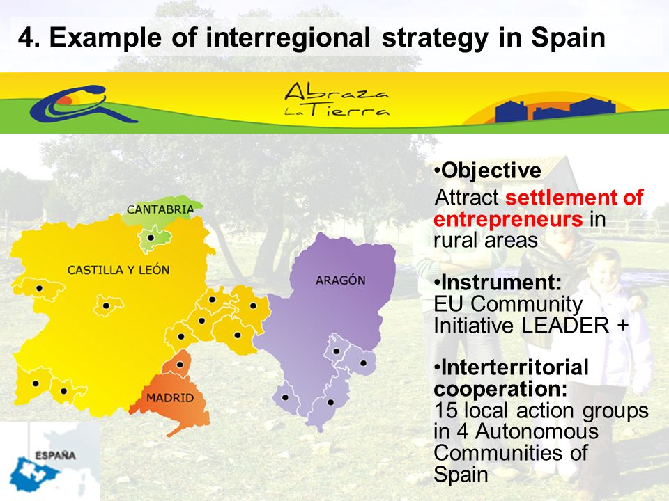 Objective Attract settlement of entrepreneurs in rural areas Instrument: EU Community Initiative LEADER + Interterritorial cooperation: 15 local action groups in 4 Autonomous Communities of Spain 4.
