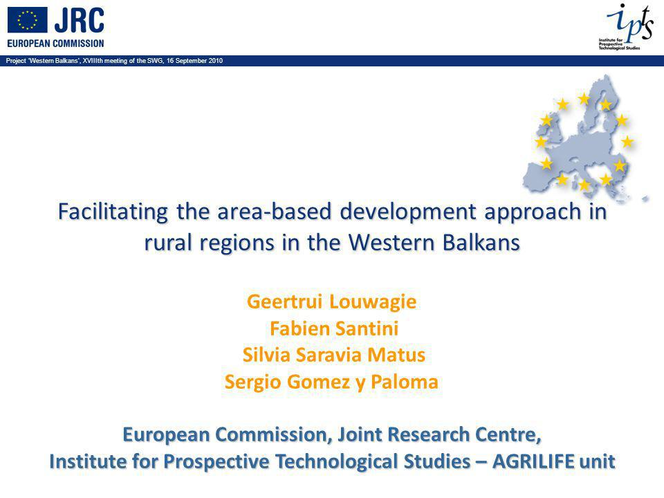 Project Western Balkans, XVIIIth meeting of the SWG, 16 September 2010 Facilitating the area-based development approach in rural regions in the Western Balkans Geertrui Louwagie Fabien Santini Silvia Saravia Matus Sergio Gomez y Paloma European Commission, Joint Research Centre, Institute for Prospective Technological Studies – AGRILIFE unit