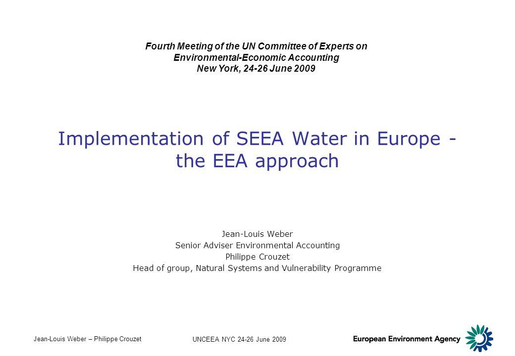 Jean-Louis Weber – Philippe Crouzet UNCEEA NYC 24-26 June 2009 Implementation of SEEA Water in Europe - the EEA approach Jean-Louis Weber Senior Advis