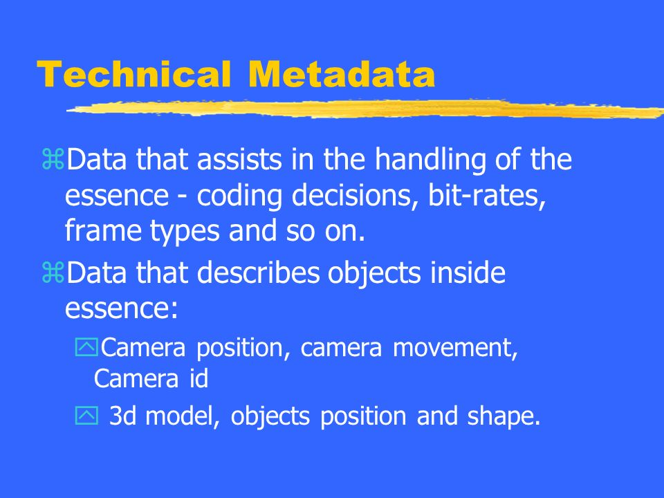 Technical Metadata zData that assists in the handling of the essence - coding decisions, bit-rates, frame types and so on.